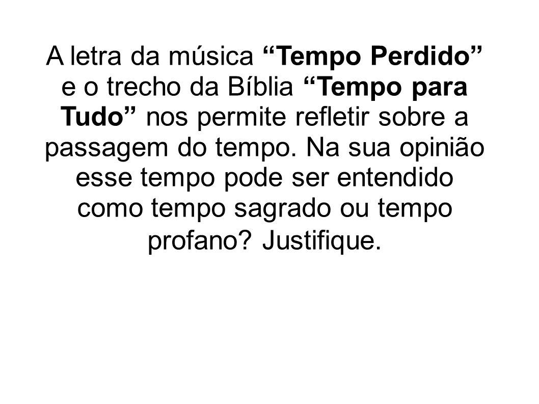 A letra da música Tempo Perdido e o trecho da Bíblia Tempo para Tudo nos permite refletir sobre a passagem do tempo. Na sua opinião esse tempo pode se