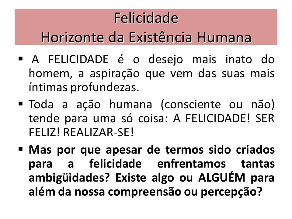 Felicidade Horizonte da Existência Humana A FELICIDADE é o desejo mais inato do homem, a aspiração que vem das suas mais íntimas profundezas. Toda a a