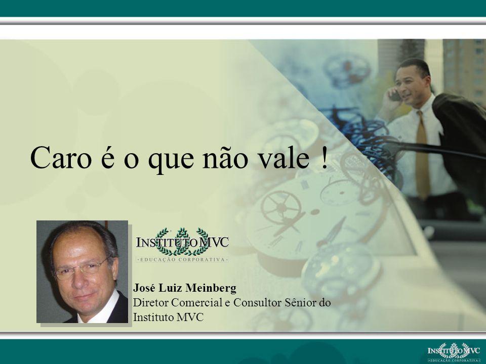 José Luiz Meinberg Diretor Comercial e Consultor Sênior do Instituto MVC Caro é o que não vale !