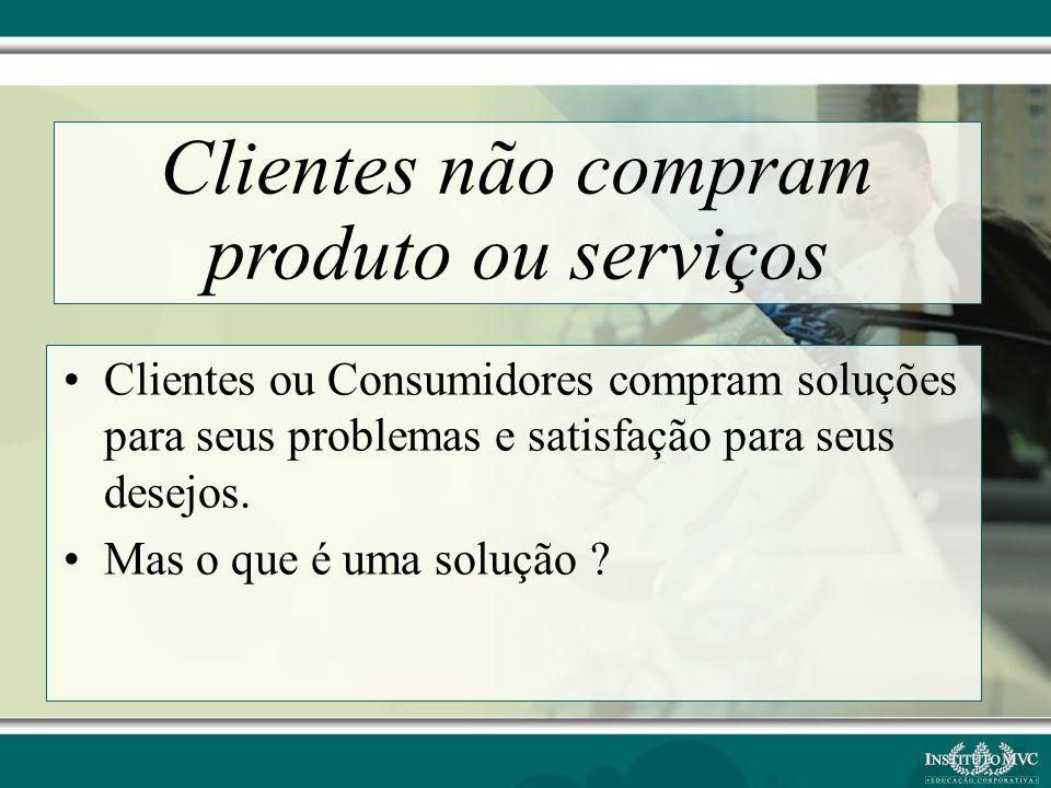 Clientes ou Consumidores compram soluções para seus problemas e satisfação para seus desejos. Mas o que é uma solução ? Clientes não compram produto o
