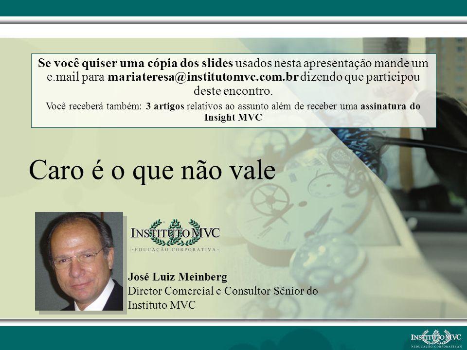 José Luiz Meinberg Diretor Comercial e Consultor Sênior do Instituto MVC Caro é o que não vale Se você quiser uma cópia dos slides usados nesta aprese