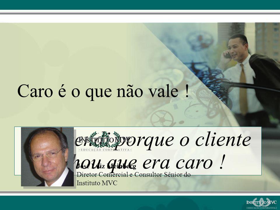 Não vendi porque o cliente achou que era caro ! José Luiz Meinberg Diretor Comercial e Consultor Sênior do Instituto MVC
