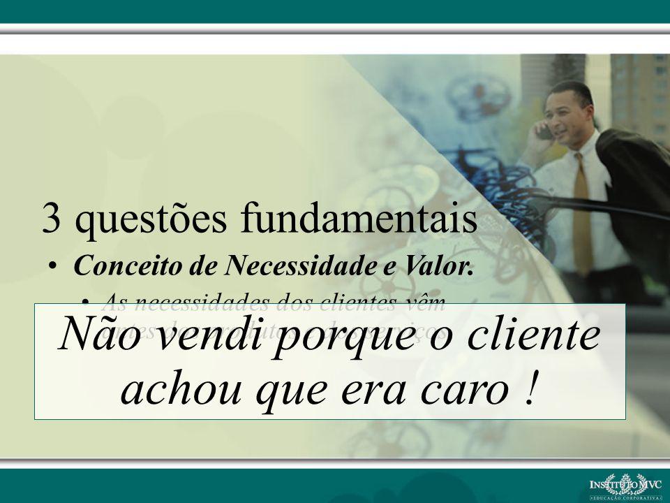 3 questões fundamentais Conceito de Necessidade e Valor. As necessidades dos clientes vêm antes dos produtos e dos serviços Não vendi porque o cliente