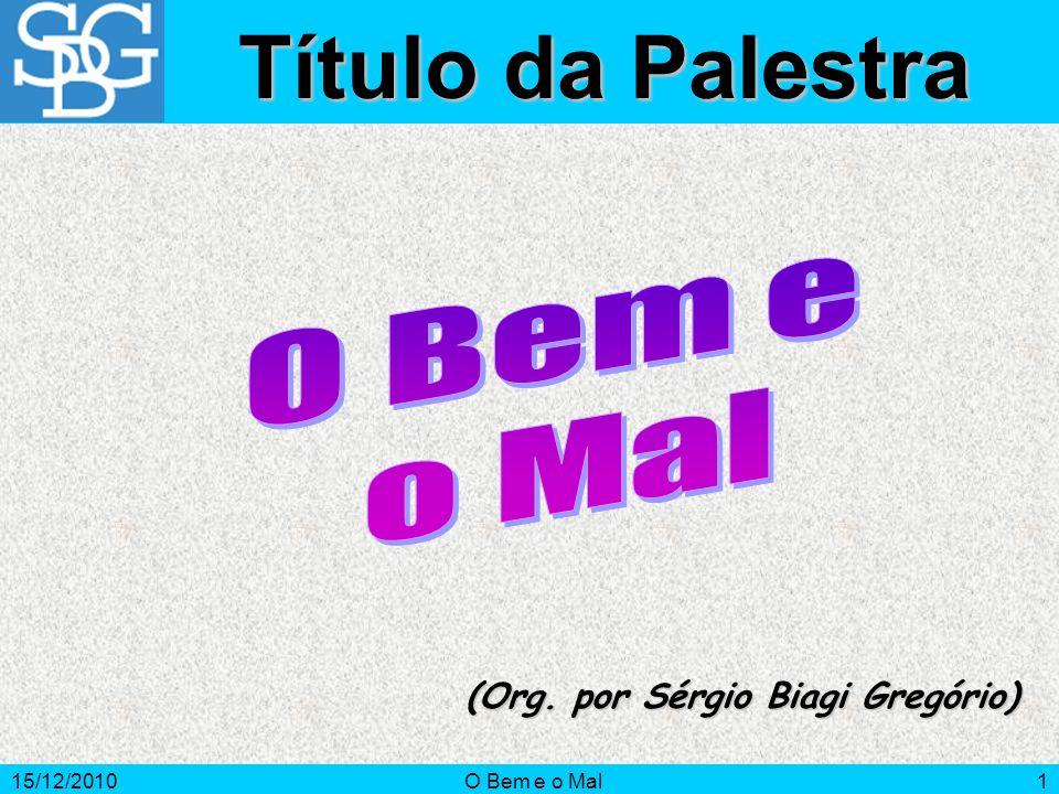 15/12/2010O Bem e o Mal1 (Org. por Sérgio Biagi Gregório) Título da Palestra