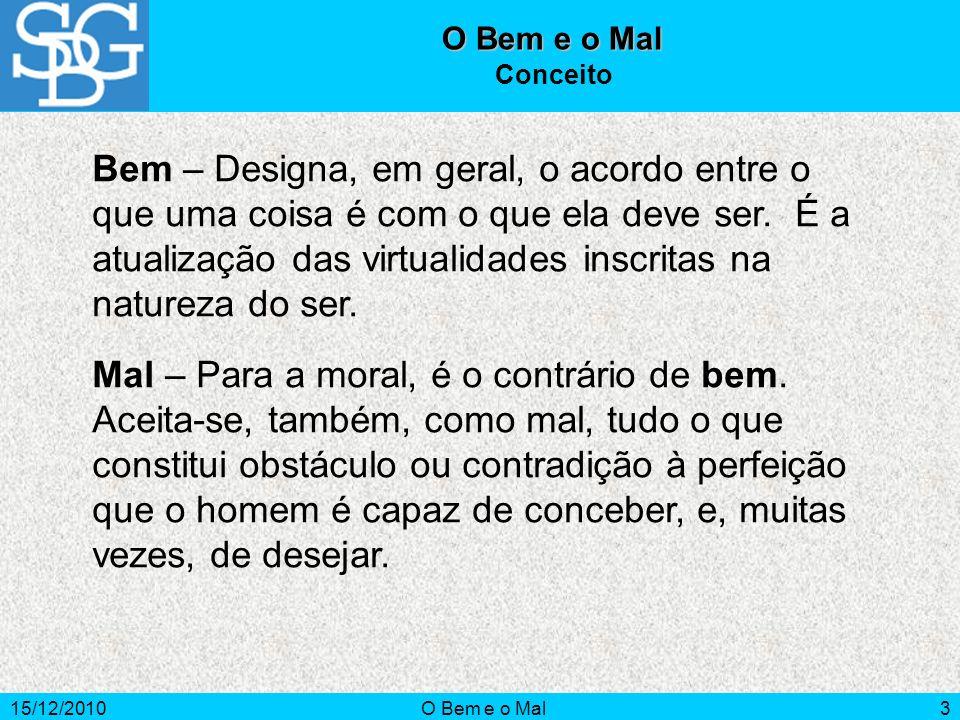 15/12/2010O Bem e o Mal3 Conceito Bem – Designa, em geral, o acordo entre o que uma coisa é com o que ela deve ser. É a atualização das virtualidades