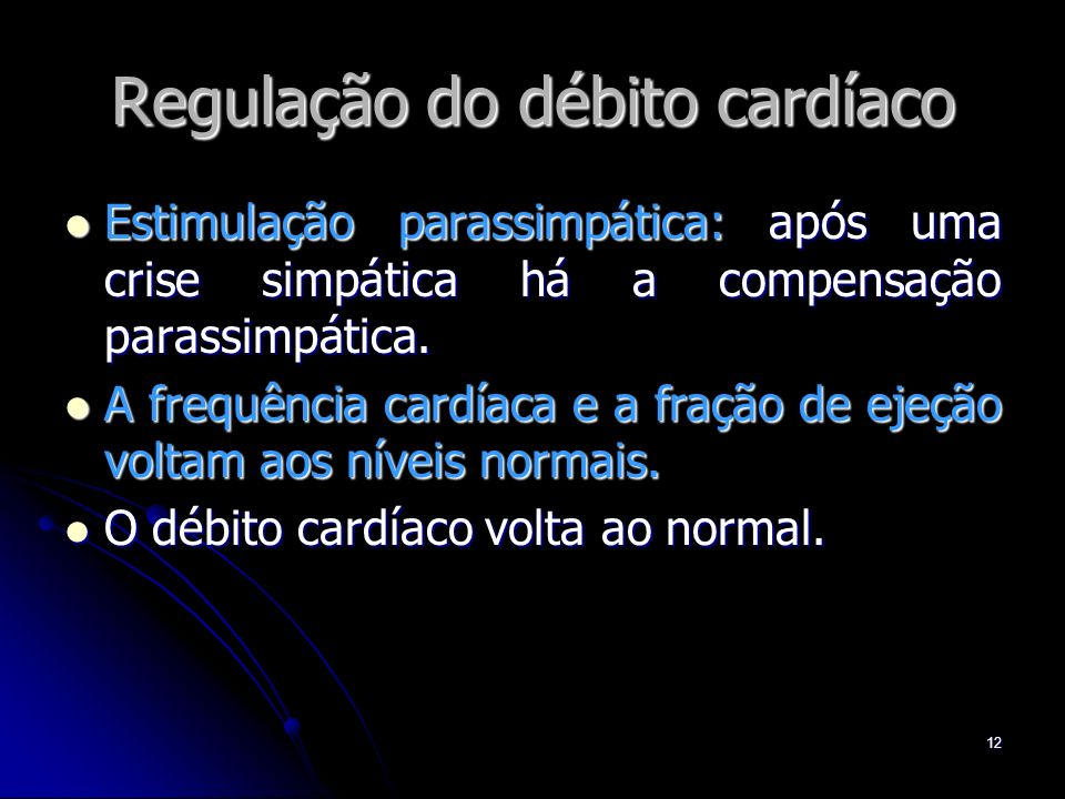 12 Regulação do débito cardíaco Estimulação parassimpática: após uma crise simpática há a compensação parassimpática. Estimulação parassimpática: após