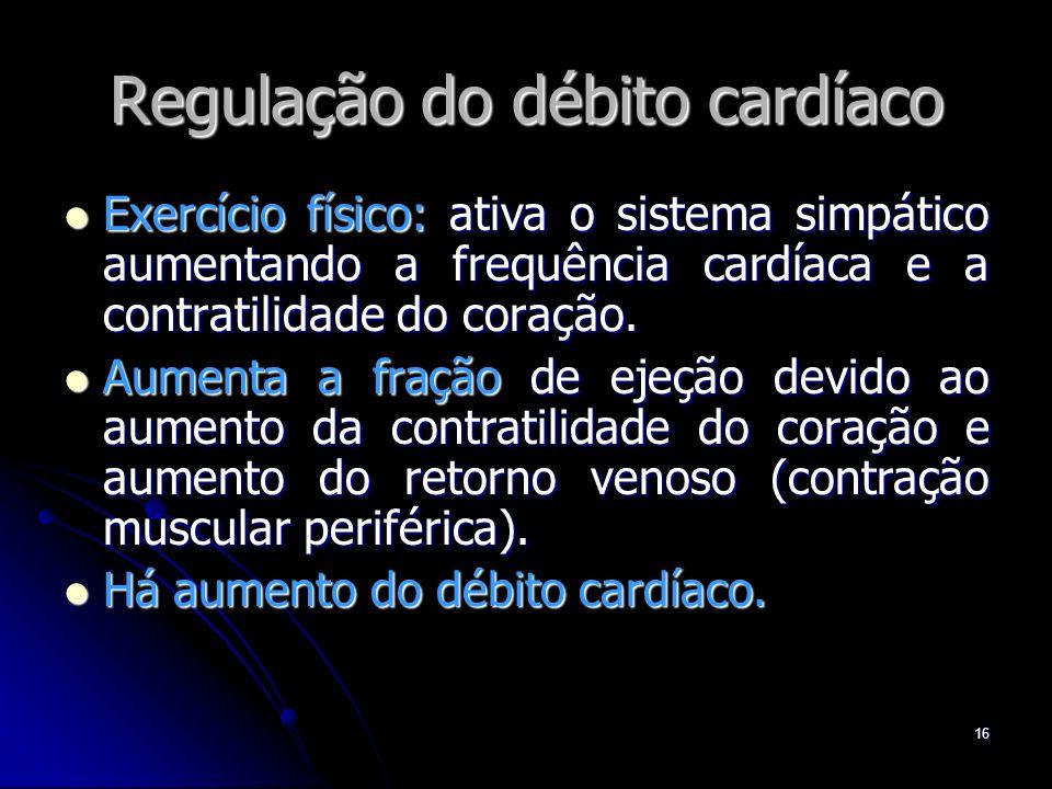 16 Regulação do débito cardíaco Exercício físico: ativa o sistema simpático aumentando a frequência cardíaca e a contratilidade do coração. Exercício