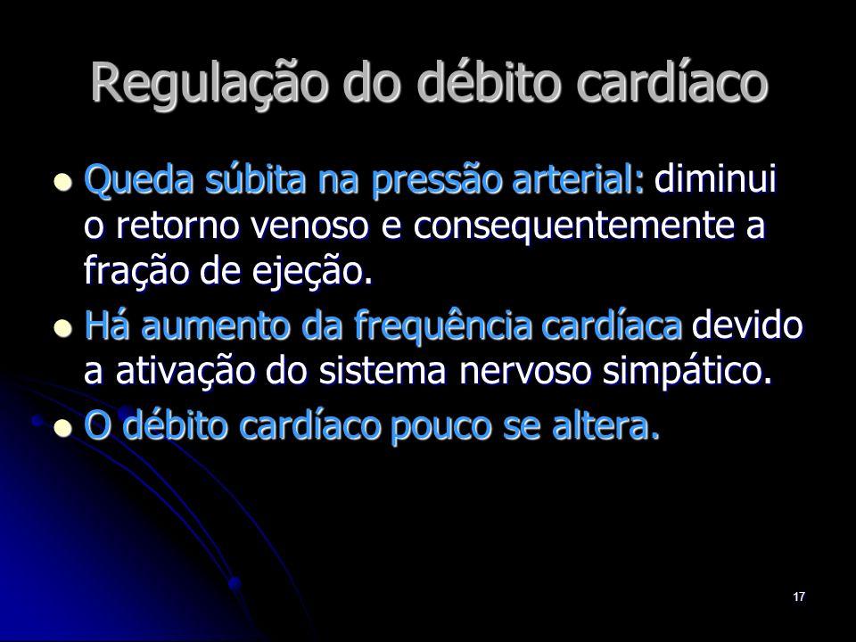 17 Regulação do débito cardíaco Queda súbita na pressão arterial: diminui o retorno venoso e consequentemente a fração de ejeção. Queda súbita na pres