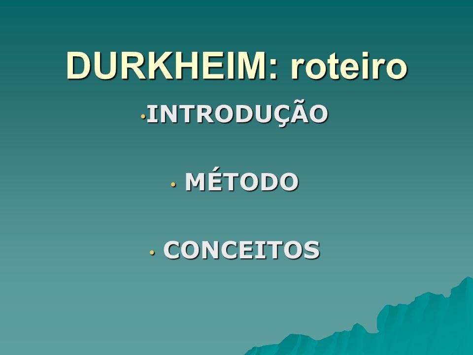 DURKHEIM: roteiro INTRODUÇÃO INTRODUÇÃO MÉTODO MÉTODO CONCEITOS CONCEITOS