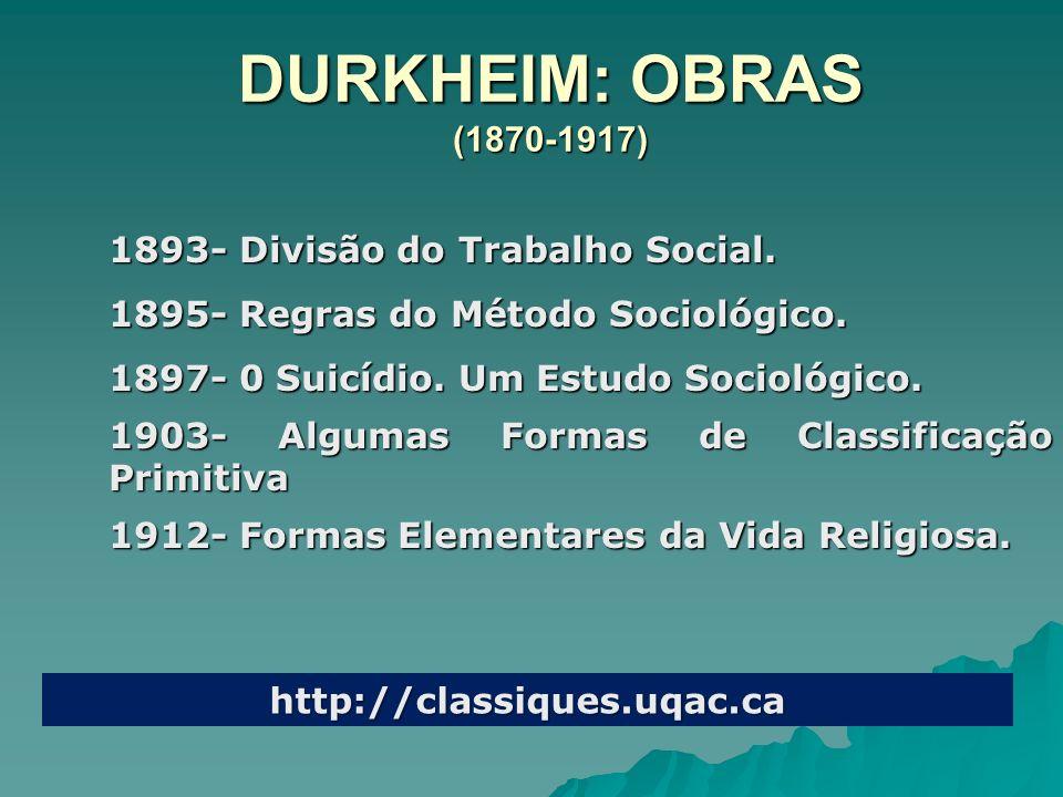 DURKHEIM: OBRAS (1870-1917) 1893- Divisão do Trabalho Social. 1895- Regras do Método Sociológico. 1897- 0 Suicídio. Um Estudo Sociológico. 1903- Algum