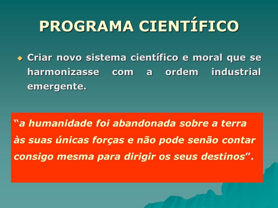 PROGRAMA CIENTÍFICO Criar novo sistema científico e moral que se harmonizasse com a ordem industrial emergente. Criar novo sistema científico e moral