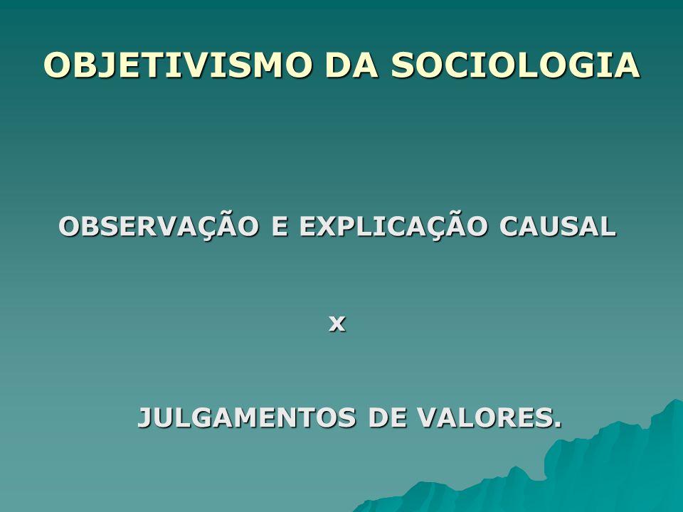 OBJETIVISMO DA SOCIOLOGIA OBSERVAÇÃO E EXPLICAÇÃO CAUSAL x JULGAMENTOS DE VALORES.