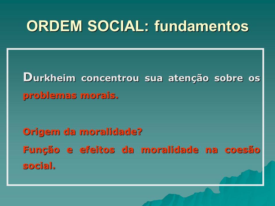 ORDEM SOCIAL: fundamentos D urkheim concentrou sua atenção sobre os problemas morais. Origem da moralidade? Função e efeitos da moralidade na coesão s