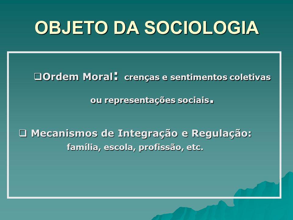 OBJETO DA SOCIOLOGIA Ordem Moral : crenças e sentimentos coletivas ou representações sociais. Ordem Moral : crenças e sentimentos coletivas ou represe