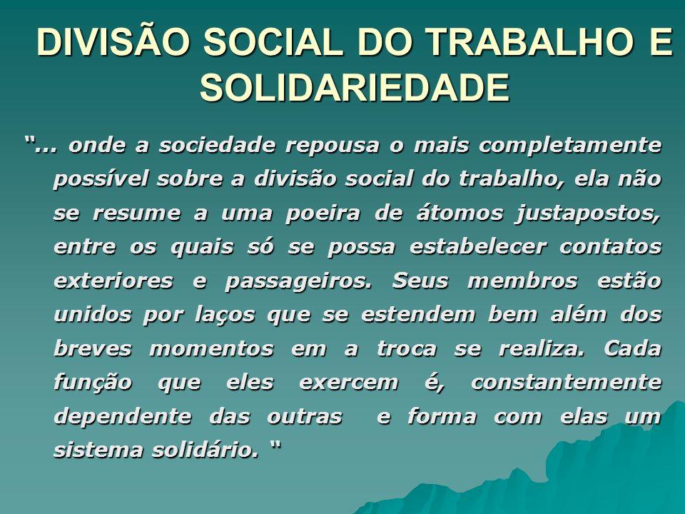 DIVISÃO SOCIAL DO TRABALHO, SOLIDARIEDADE E ANOMIA...se a divisão social do trabalho não produz solidariedade, é porque as relações dos órgãos não estão regulamentadas, estão em estado de anomia.