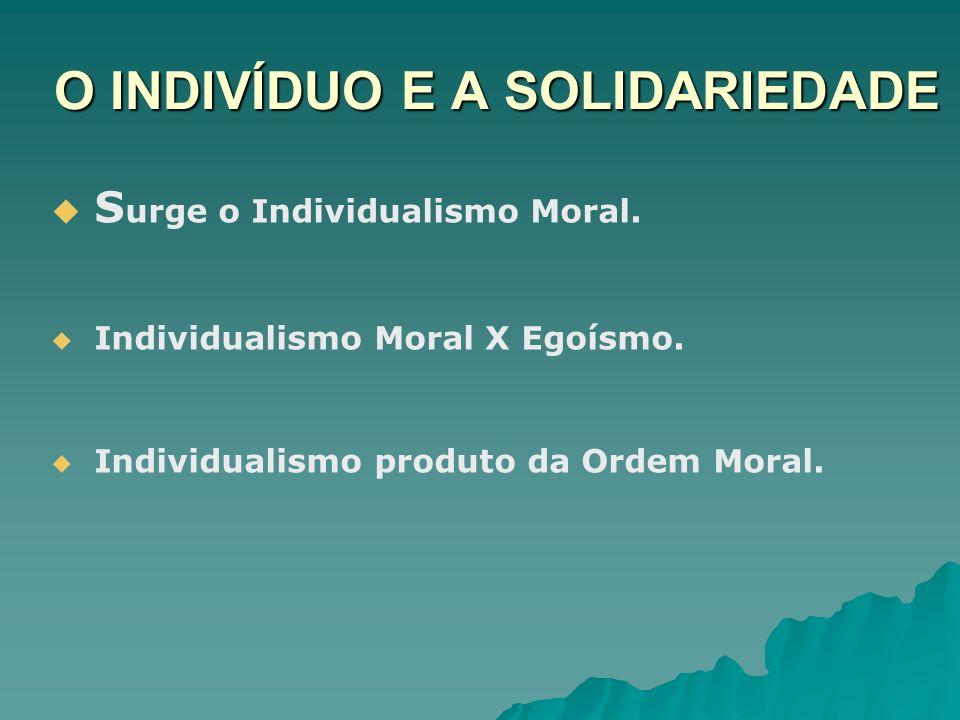 O INDIVÍDUO E A SOLIDARIEDADE S urge o Individualismo Moral. Individualismo Moral X Egoísmo. Individualismo produto da Ordem Moral.