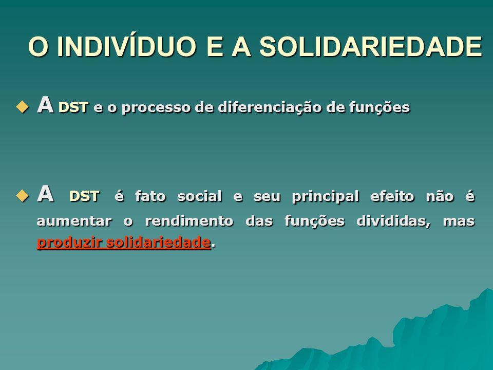 O INDIVÍDUO E A SOLIDARIEDADE A DST e o processo de diferenciação de funções A DST e o processo de diferenciação de funções A DST é fato social e seu