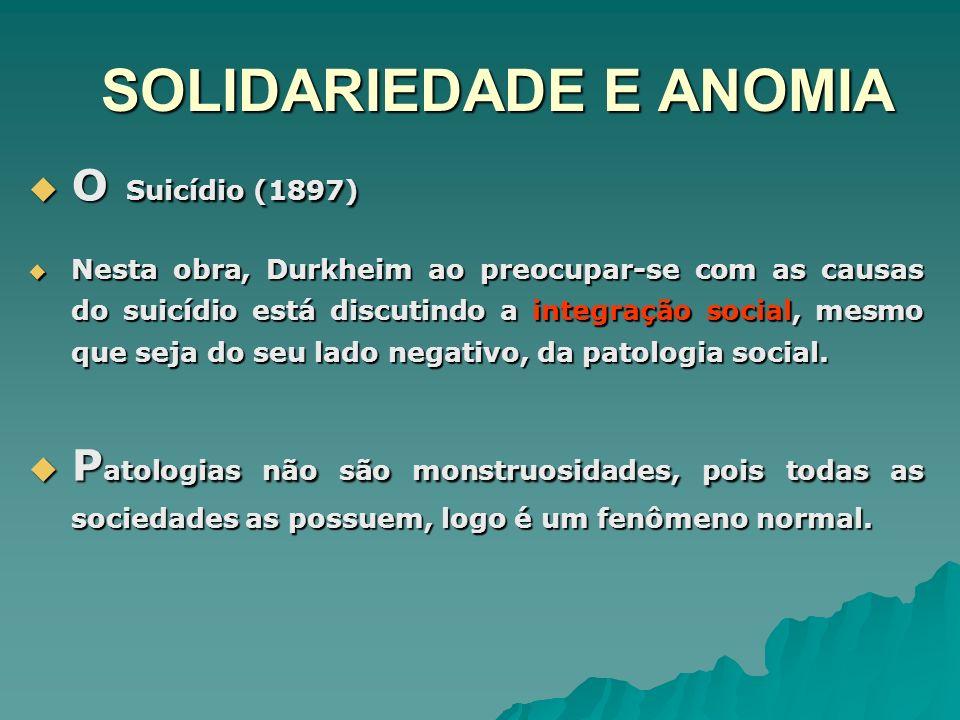SOLIDARIEDADE E ANOMIA O Suicídio (1897) O Suicídio (1897) Nesta obra, Durkheim ao preocupar-se com as causas do suicídio está discutindo a integração
