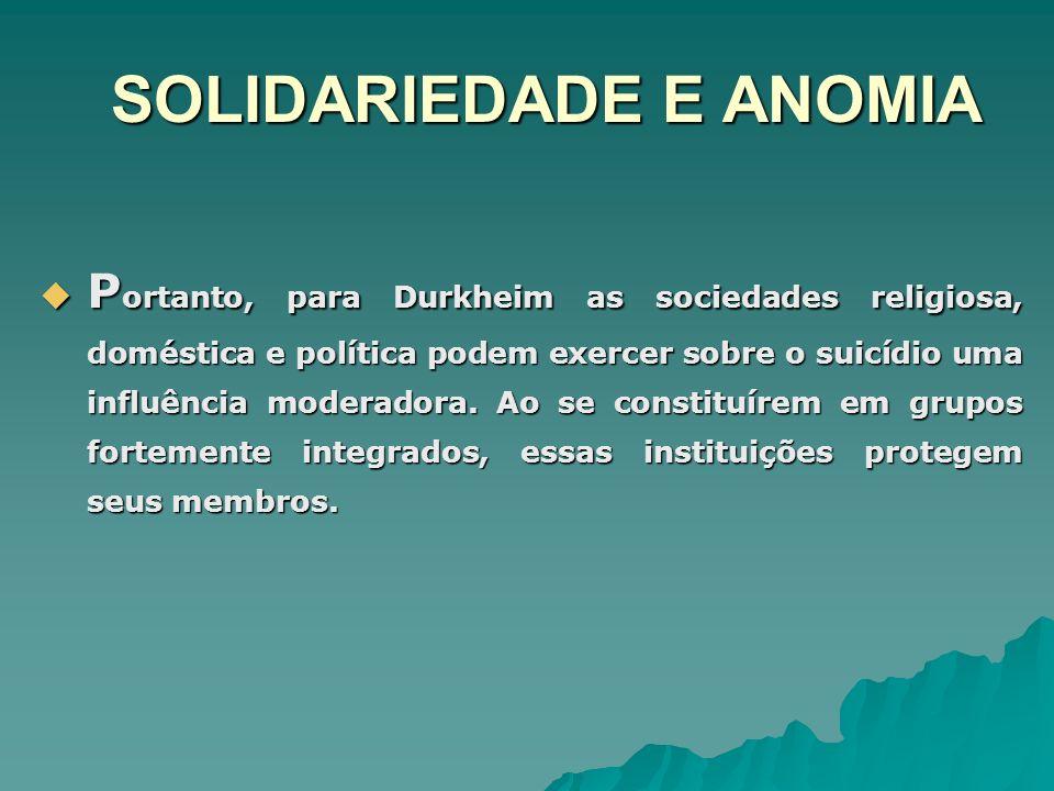 SOLIDARIEDADE E ANOMIA P ortanto, para Durkheim as sociedades religiosa, doméstica e política podem exercer sobre o suicídio uma influência moderadora