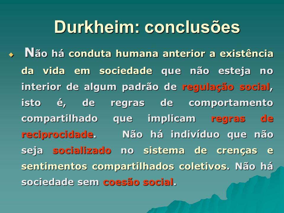 Durkheim: conclusões A sociedade para Durkheim é, antes de tudo, um conjunto de idéias e é por meio de suas consciências que os homens se ligam.