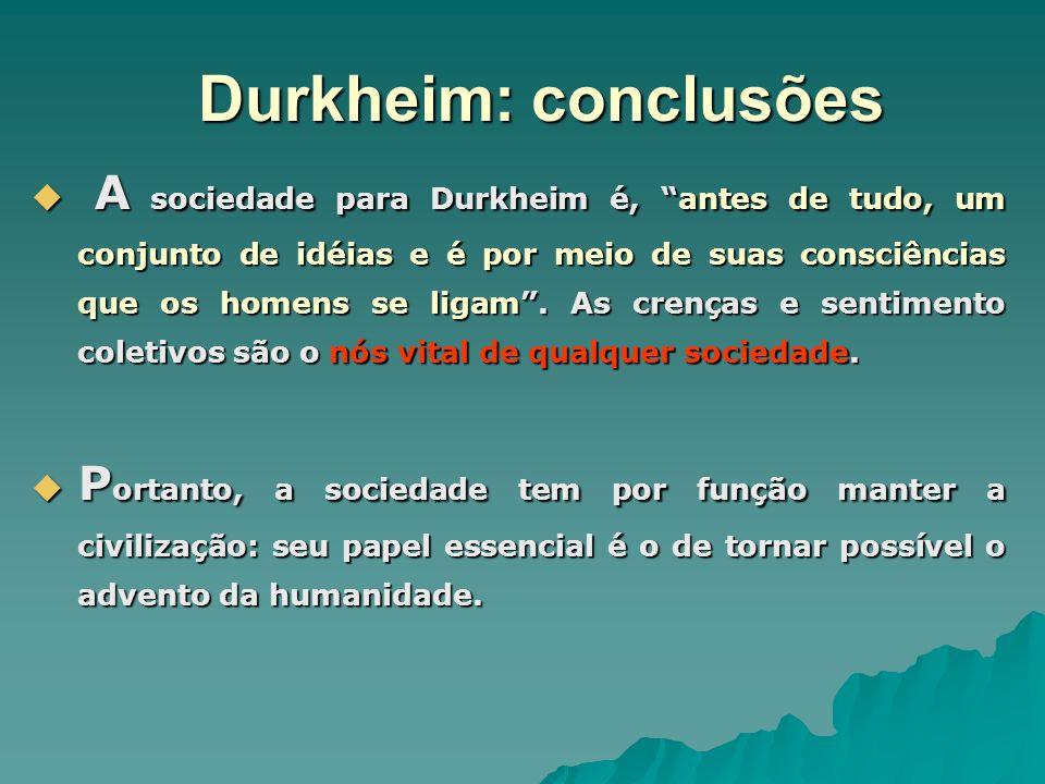 Durkheim: conclusões A sociedade para Durkheim é, antes de tudo, um conjunto de idéias e é por meio de suas consciências que os homens se ligam. As cr