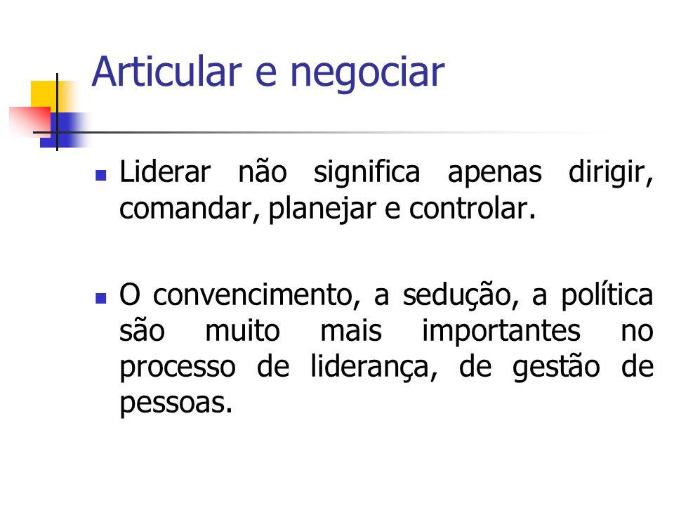 Articular e negociar Liderar não significa apenas dirigir, comandar, planejar e controlar. O convencimento, a sedução, a política são muito mais impor