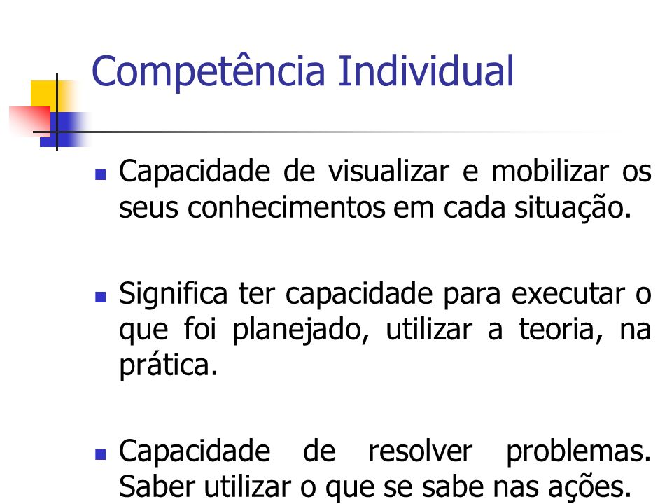 Competência Individual Capacidade de visualizar e mobilizar os seus conhecimentos em cada situação. Significa ter capacidade para executar o que foi p