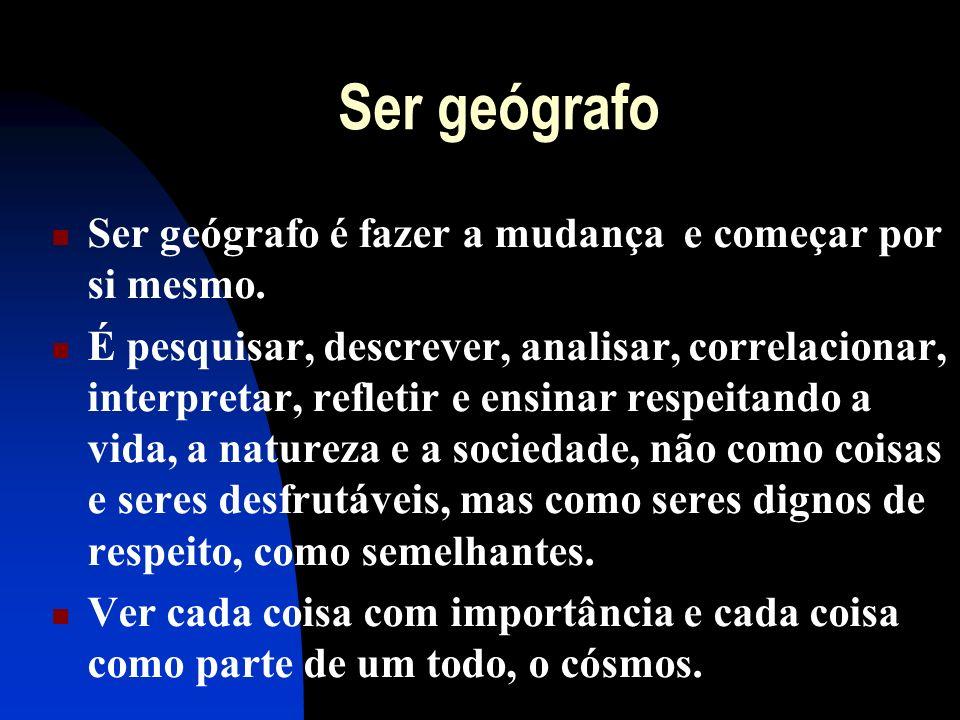 Ser geógrafo Ser geógrafo é fazer a mudança e começar por si mesmo. É pesquisar, descrever, analisar, correlacionar, interpretar, refletir e ensinar r