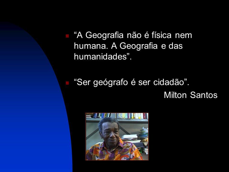 A Geografia não é física nem humana. A Geografia e das humanidades. Ser geógrafo é ser cidadão. Milton Santos