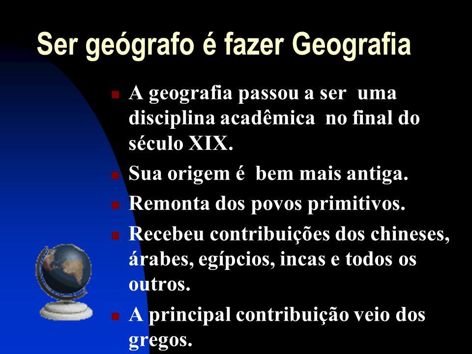 Ser geógrafo é fazer Geografia A geografia passou a ser uma disciplina acadêmica no final do século XIX. Sua origem é bem mais antiga. Remonta dos pov