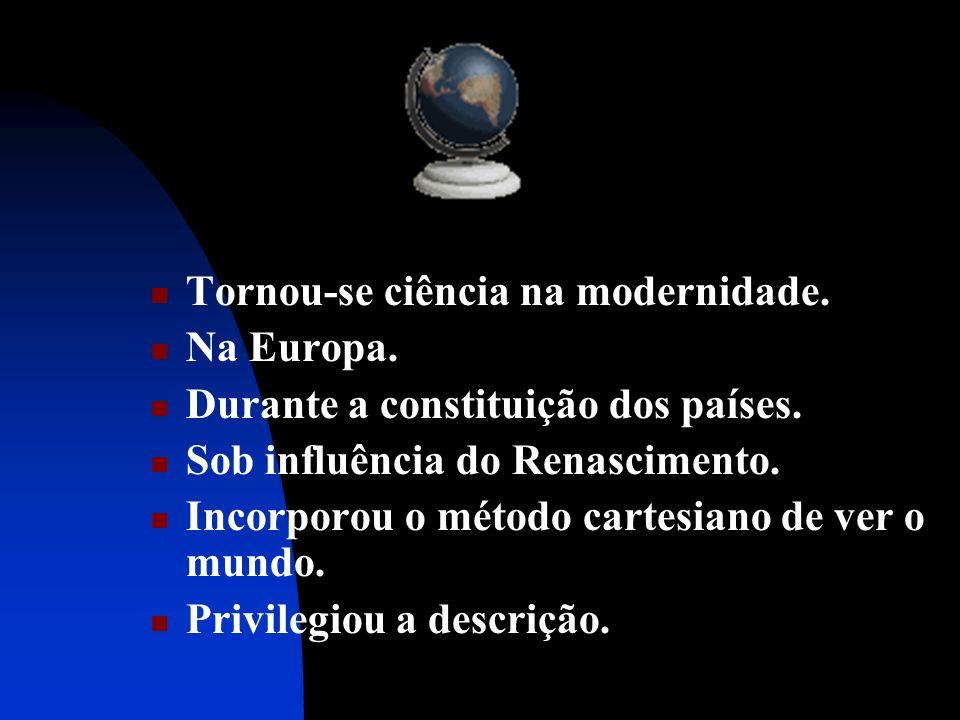 Tornou-se ciência na modernidade. Na Europa. Durante a constituição dos países. Sob influência do Renascimento. Incorporou o método cartesiano de ver