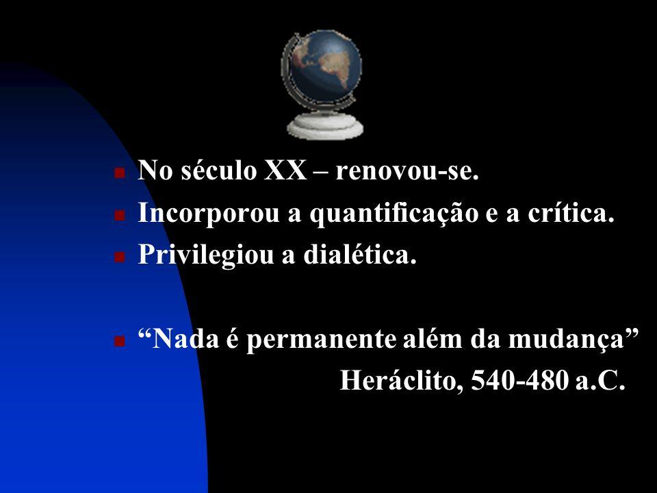 No século XX – renovou-se. Incorporou a quantificação e a crítica. Privilegiou a dialética. Nada é permanente além da mudança Heráclito, 540-480 a.C.