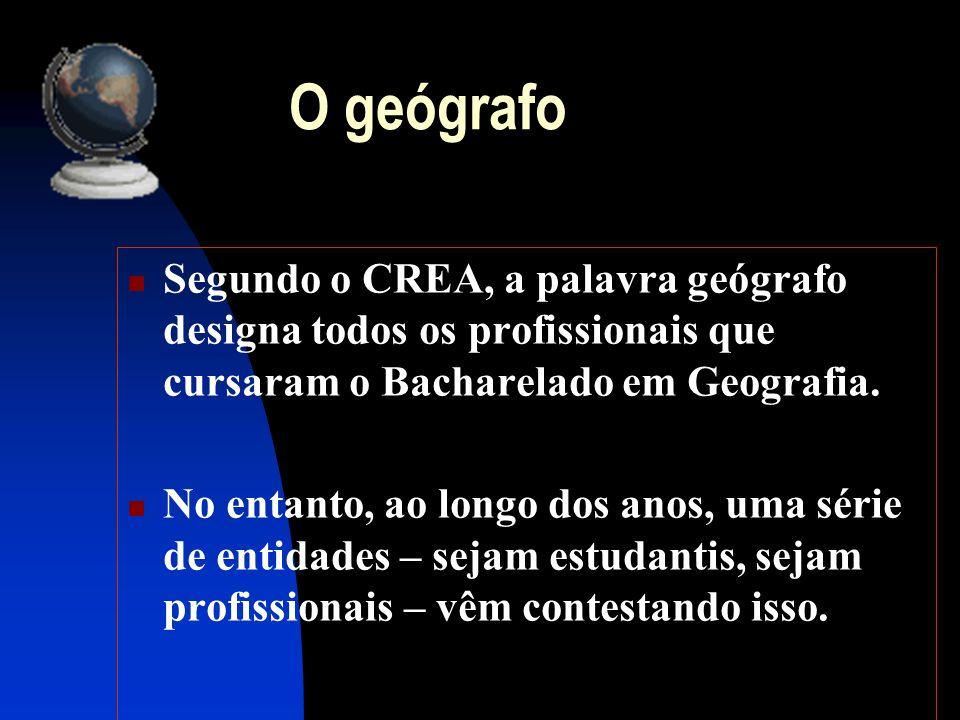 O geógrafo Segundo o CREA, a palavra geógrafo designa todos os profissionais que cursaram o Bacharelado em Geografia. No entanto, ao longo dos anos, u