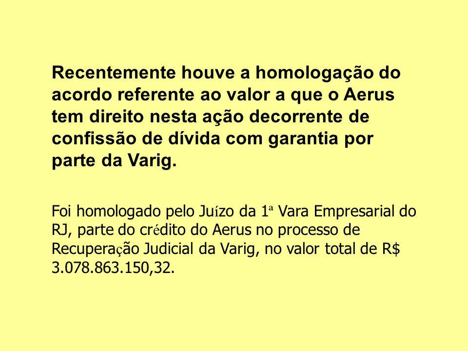 Recentemente houve a homologação do acordo referente ao valor a que o Aerus tem direito nesta ação decorrente de confissão de dívida com garantia por parte da Varig.