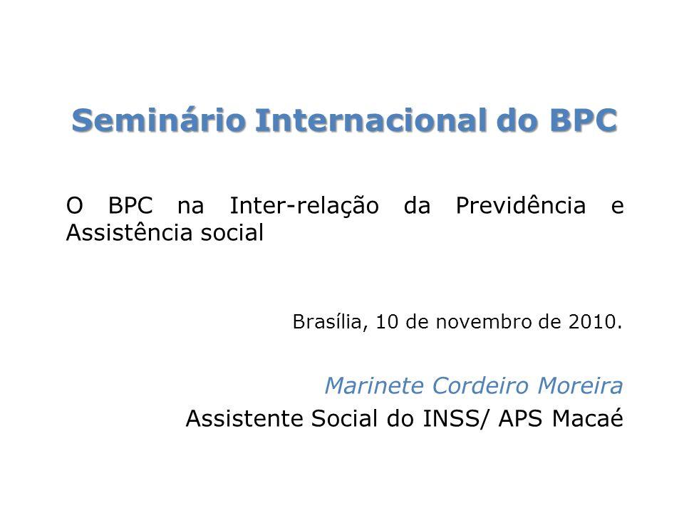 Seminário Internacional do BPC O BPC na Inter-relação da Previdência e Assistência social Brasília, 10 de novembro de 2010. Marinete Cordeiro Moreira