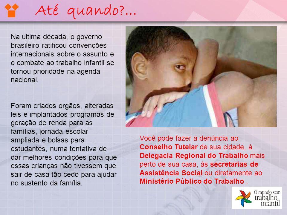 Até quando?... Na última década, o governo brasileiro ratificou convenções internacionais sobre o assunto e o combate ao trabalho infantil se tornou p