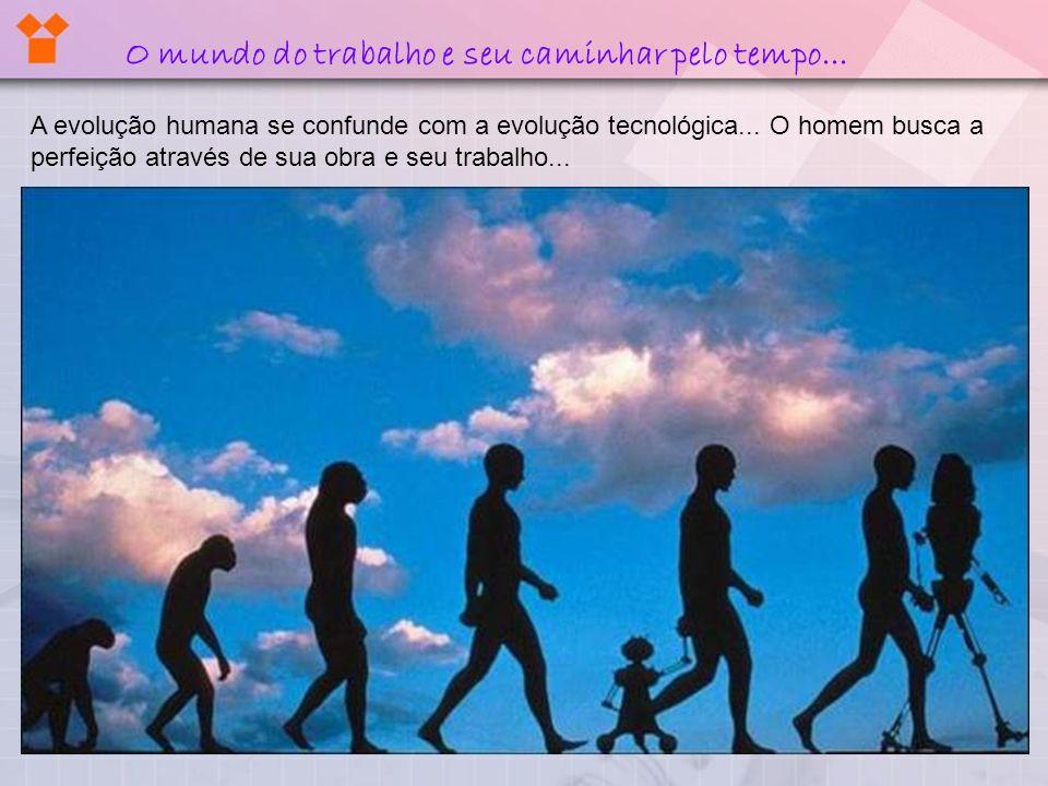A evolução humana se confunde com a evolução tecnológica... O homem busca a perfeição através de sua obra e seu trabalho... O mundo do trabalho e seu