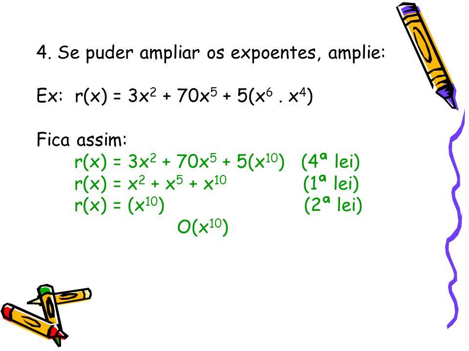 4. Se puder ampliar os expoentes, amplie: Ex: r(x) = 3x 2 + 70x 5 + 5(x 6. x 4 ) Fica assim: r(x) = 3x 2 + 70x 5 + 5(x 10 ) (4ª lei) r(x) = x 2 + x 5