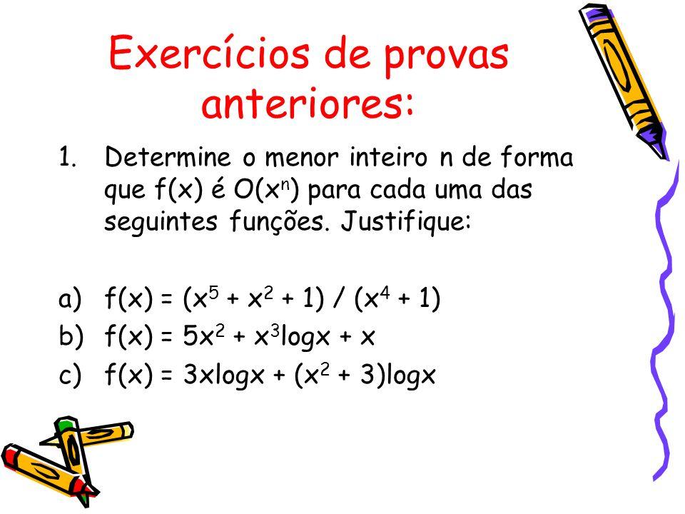 Exercícios de provas anteriores: 1.Determine o menor inteiro n de forma que f(x) é O(x n ) para cada uma das seguintes funções. Justifique: a)f(x) = (