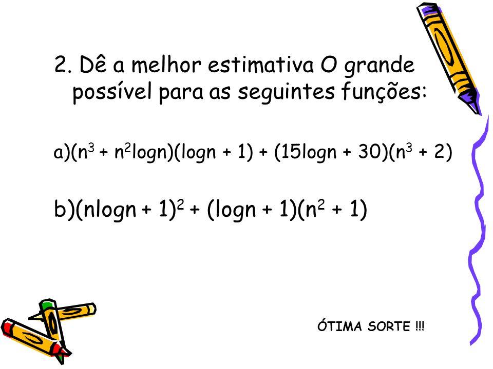 2. Dê a melhor estimativa O grande possível para as seguintes funções: a)(n 3 + n 2 logn)(logn + 1) + (15logn + 30)(n 3 + 2) b)(nlogn + 1) 2 + (logn +