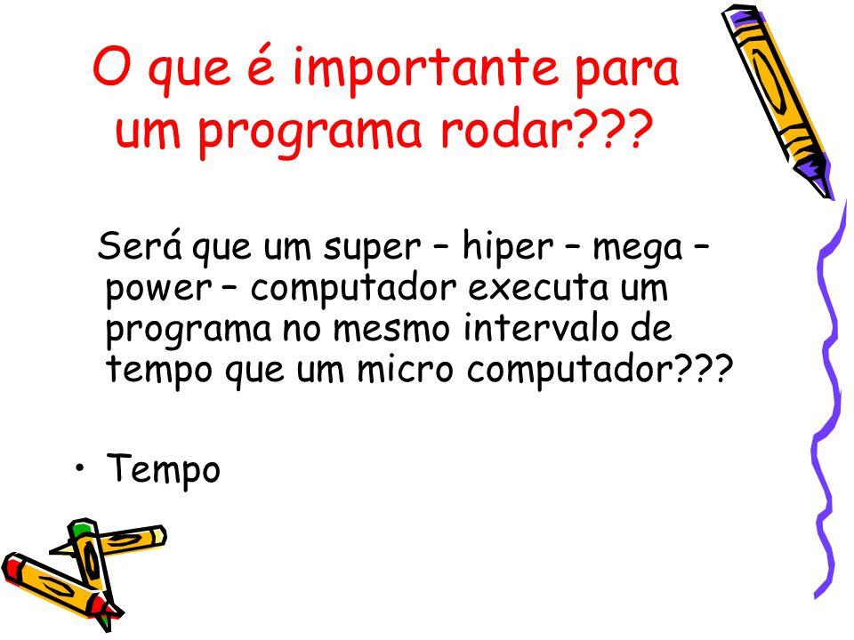 O que é importante para um programa rodar??? Será que um super – hiper – mega – power – computador executa um programa no mesmo intervalo de tempo que