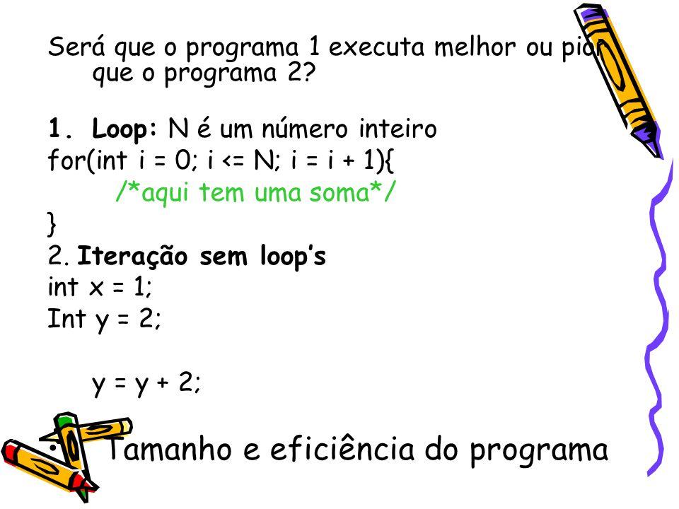 Será que o programa 1 executa melhor ou pior que o programa 2? 1.Loop: N é um número inteiro for(int i = 0; i <= N; i = i + 1){ /*aqui tem uma soma*/