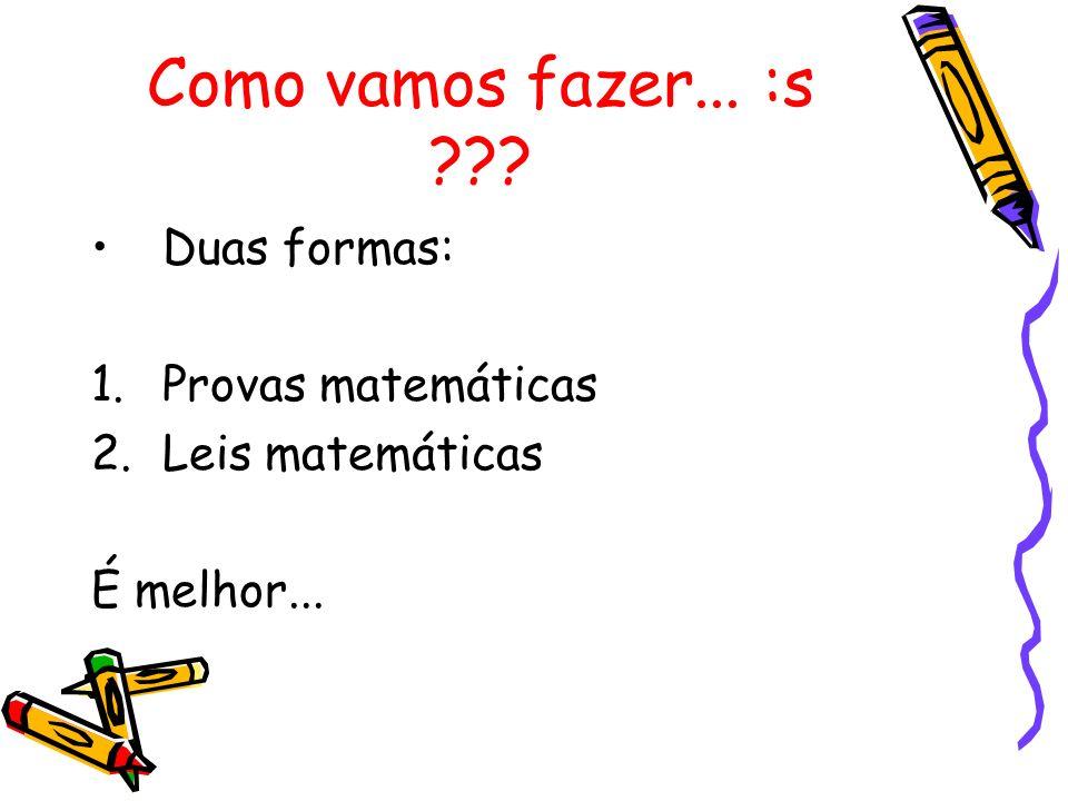 Como vamos fazer... :s ??? Duas formas: 1.Provas matemáticas 2.Leis matemáticas É melhor...