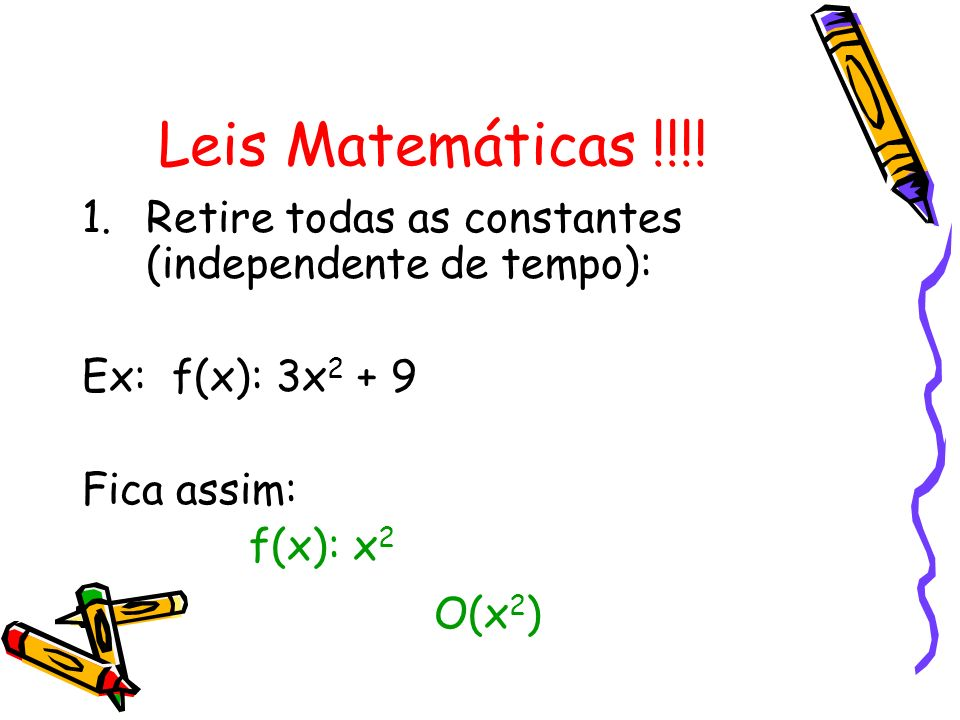 Leis Matemáticas !!!! 1.Retire todas as constantes (independente de tempo): Ex: f(x): 3x 2 + 9 Fica assim: f(x): x 2 O(x 2 )