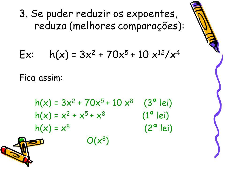 3. Se puder reduzir os expoentes, reduza (melhores comparações): Ex: h(x) = 3x 2 + 70x 5 + 10 x 12 /x 4 Fica assim: h(x) = 3x 2 + 70x 5 + 10 x 8 (3ª l