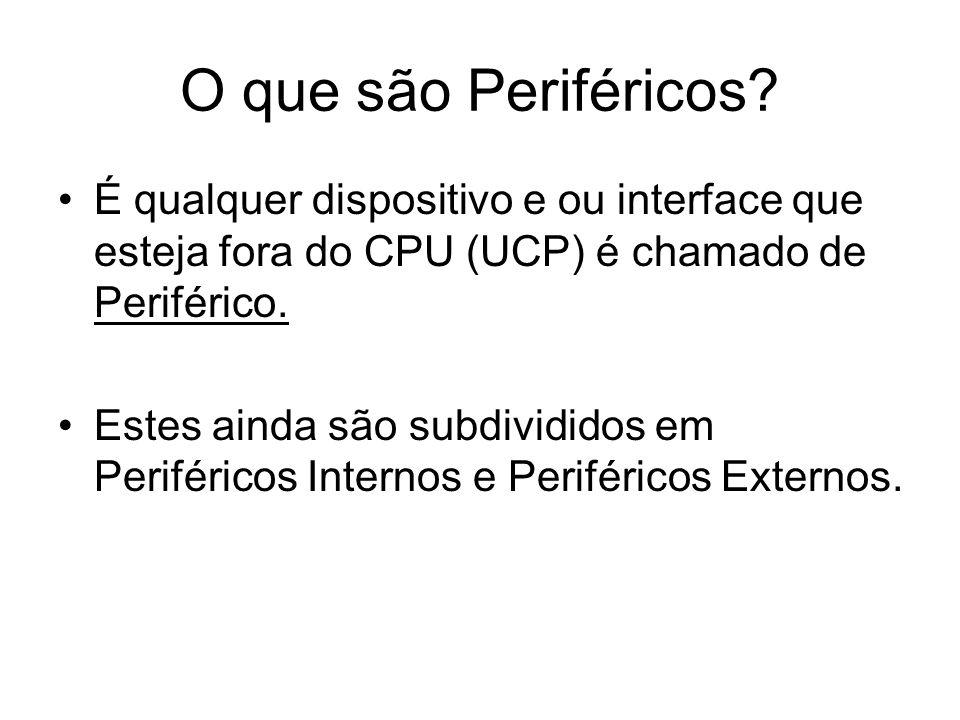 O que são Periféricos? É qualquer dispositivo e ou interface que esteja fora do CPU (UCP) é chamado de Periférico. Estes ainda são subdivididos em Per