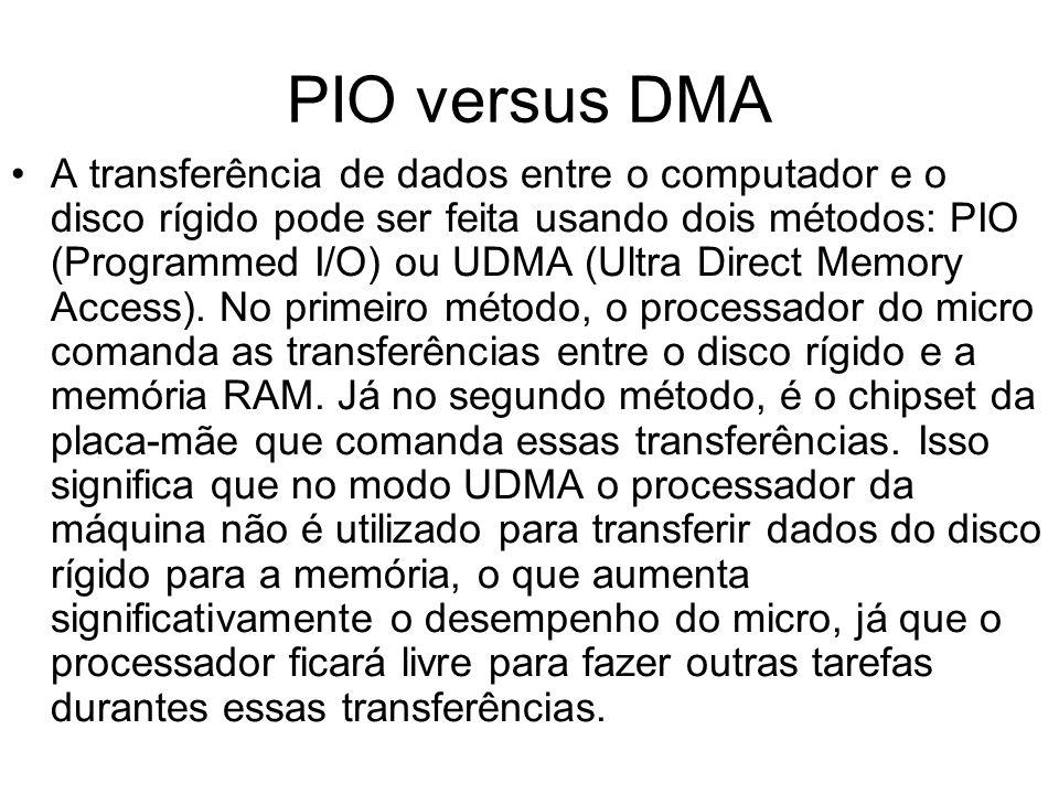 PIO versus DMA A transferência de dados entre o computador e o disco rígido pode ser feita usando dois métodos: PIO (Programmed I/O) ou UDMA (Ultra Di
