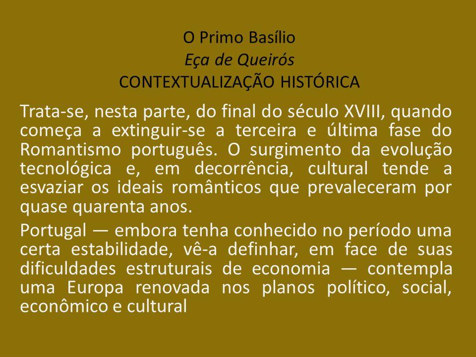 O Primo Basílio Eça de Queirós CONTEXTUALIZAÇÃO HISTÓRICA Trata-se, nesta parte, do final do século XVIII, quando começa a extinguir-se a terceira e ú