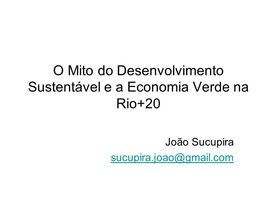 O Mito do Desenvolvimento Sustentável e a Economia Verde na Rio+20 João Sucupira sucupira.joao@gmail.com