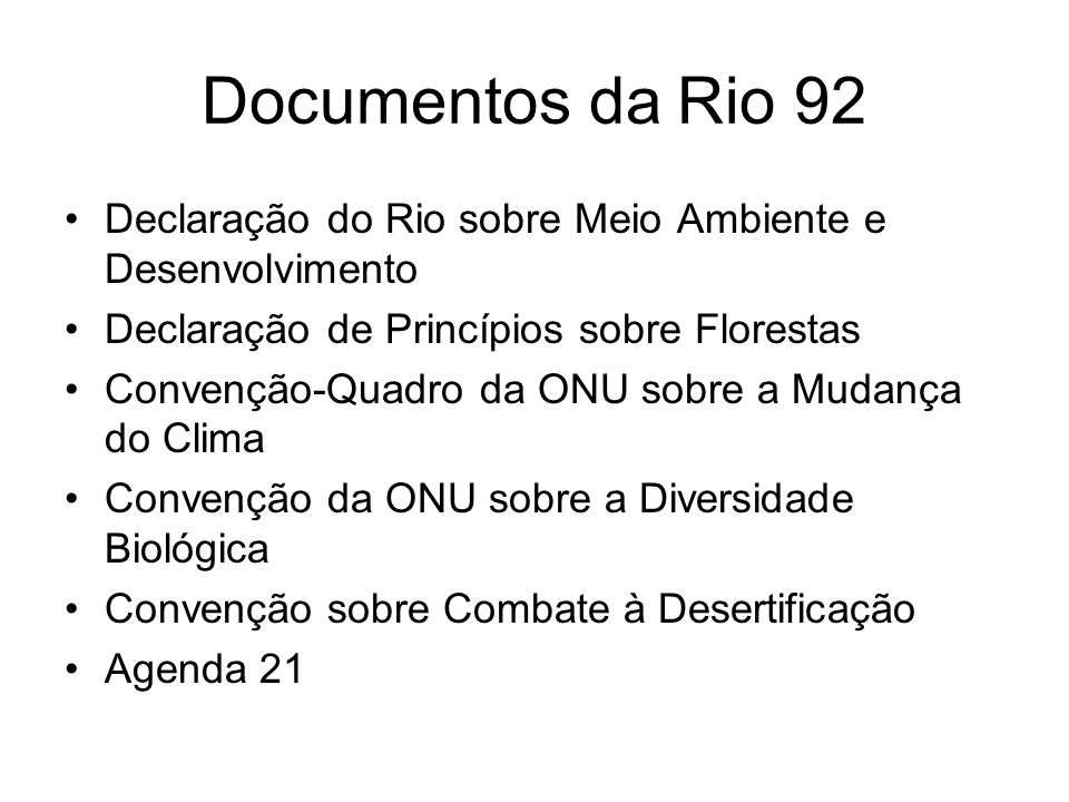 Documentos da Rio 92 Declaração do Rio sobre Meio Ambiente e Desenvolvimento Declaração de Princípios sobre Florestas Convenção-Quadro da ONU sobre a